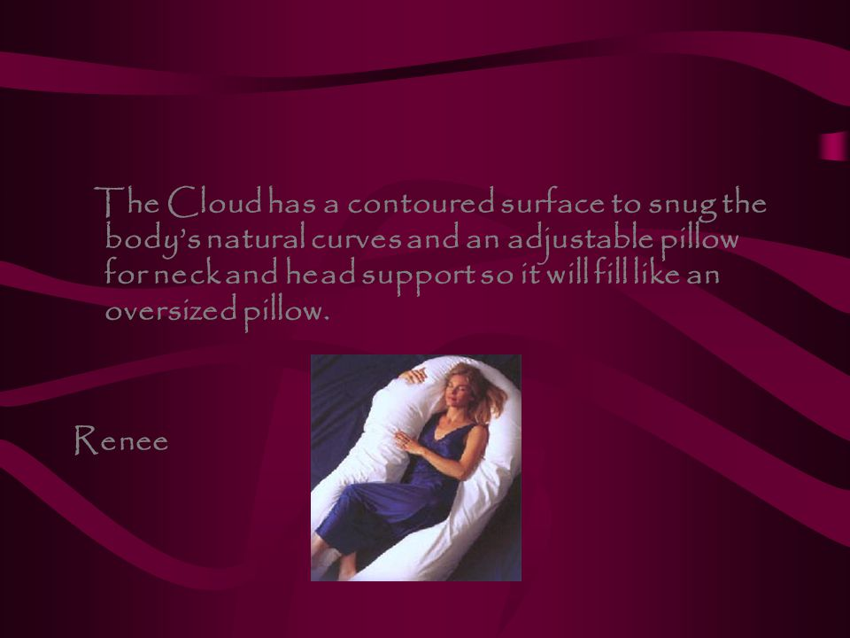 The Cloud has a contoured surface to snug the body's natural curves and an adjustable pillow for neck and head support so it will fill like an oversized pillow.