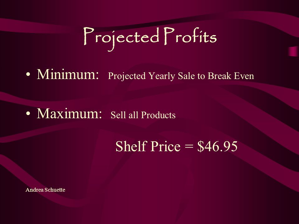 Projected Profits Minimum: Projected Yearly Sale to Break Even Maximum: Sell all Products Shelf Price = $46.95 Andrea Schuette