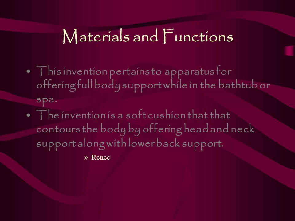 Materials and Functions This invention pertains to apparatus for offering full body support while in the bathtub or spa.