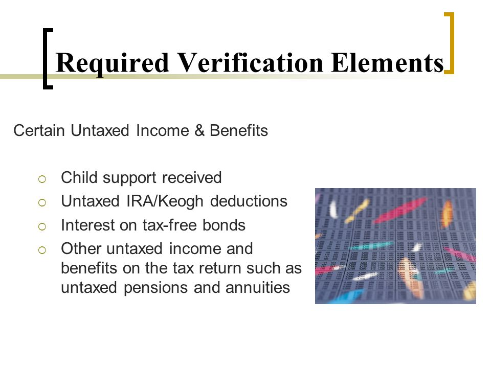 Required Verification Elements Certain Untaxed Income & Benefits  Child support received  Untaxed IRA/Keogh deductions  Interest on tax-free bonds  Other untaxed income and benefits on the tax return such as untaxed pensions and annuities