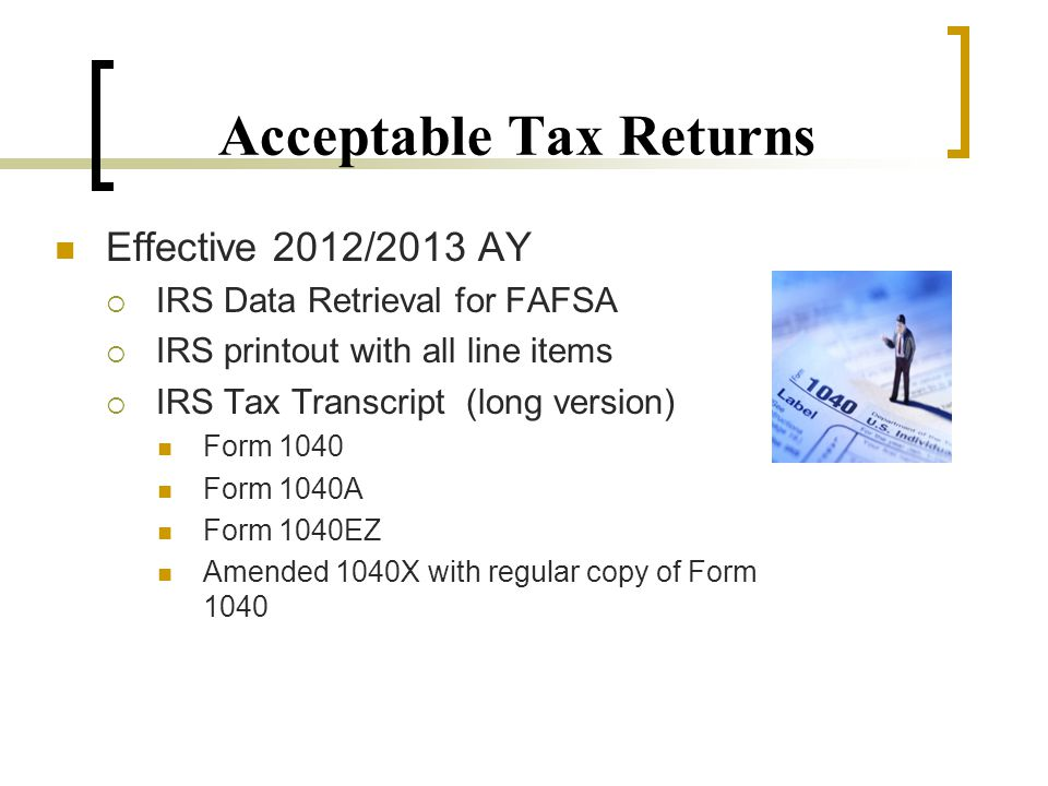 Acceptable Tax Returns Effective 2012/2013 AY  IRS Data Retrieval for FAFSA  IRS printout with all line items  IRS Tax Transcript (long version) Form 1040 Form 1040A Form 1040EZ Amended 1040X with regular copy of Form 1040