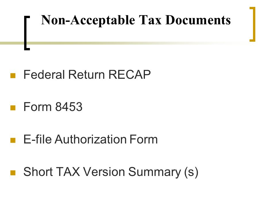 Non-Acceptable Tax Documents Federal Return RECAP Form 8453 E-file Authorization Form Short TAX Version Summary (s)