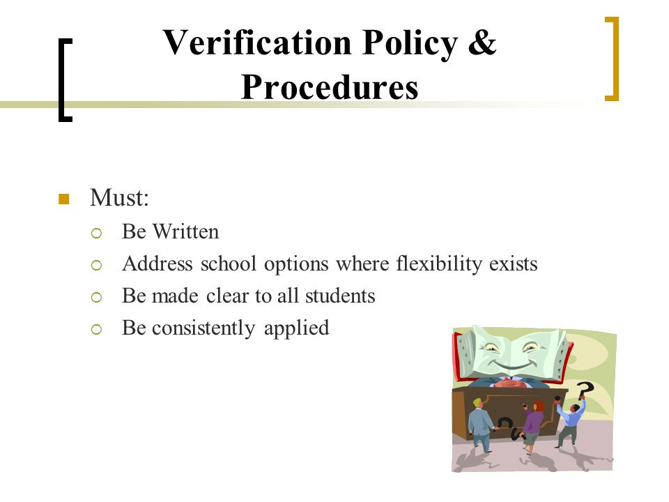 Verification Policy & Procedures Must:  Be Written  Address school options where flexibility exists  Be made clear to all students  Be consistently applied