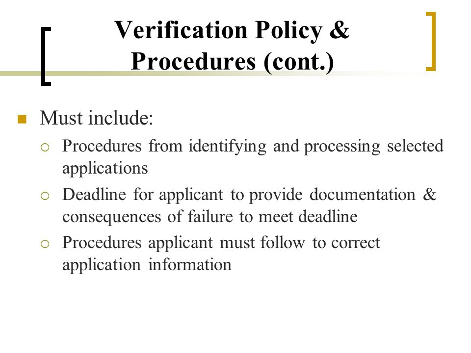 Verification Policy & Procedures (cont.) Must include:  Procedures from identifying and processing selected applications  Deadline for applicant to provide documentation & consequences of failure to meet deadline  Procedures applicant must follow to correct application information