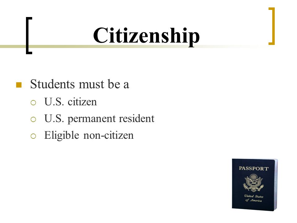 Citizenship Students must be a  U.S. citizen  U.S. permanent resident  Eligible non-citizen