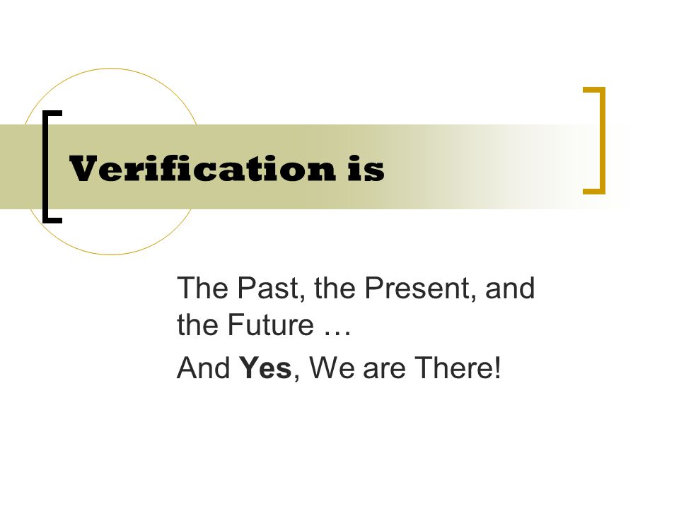 The Past, the Present, and the Future … And Yes, We are There! Verification is