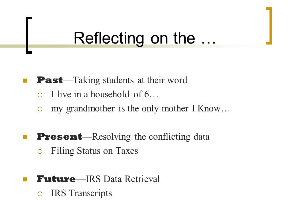 Reflecting on the … Past —Taking students at their word  I live in a household of 6…  my grandmother is the only mother I Know… Present —Resolving the conflicting data  Filing Status on Taxes Future —IRS Data Retrieval  IRS Transcripts