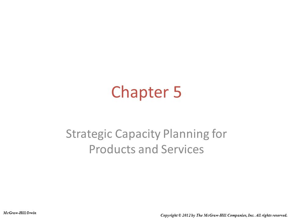 Chapter 5 Strategic Capacity Planning for Products and Services McGraw-Hill/Irwin Copyright © 2012 by The McGraw-Hill Companies, Inc. All rights reser