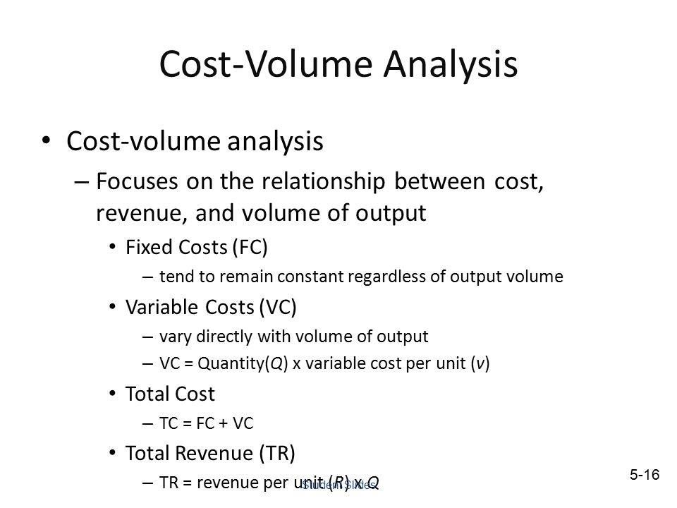 Cost-Volume Analysis Cost-volume analysis – Focuses on the relationship between cost, revenue, and volume of output Fixed Costs (FC) – tend to remain