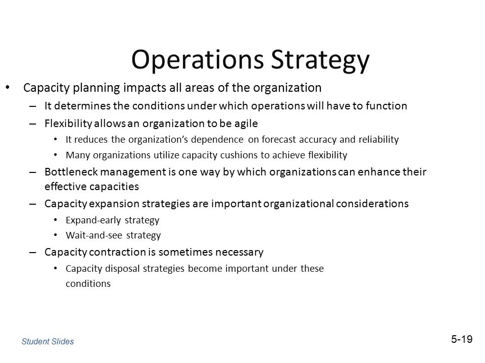 Operations Strategy Capacity planning impacts all areas of the organization – It determines the conditions under which operations will have to functio