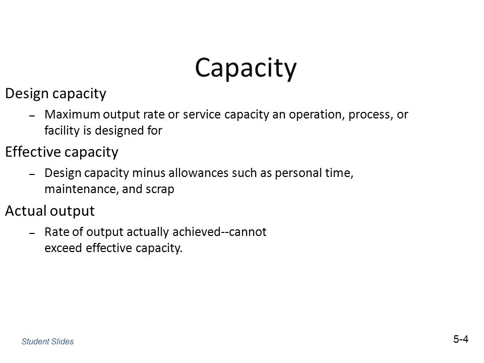 Capacity Design capacity – Maximum output rate or service capacity an operation, process, or facility is designed for Effective capacity – Design capa