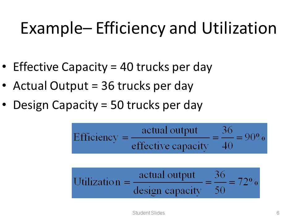Example– Efficiency and Utilization Effective Capacity = 40 trucks per day Actual Output = 36 trucks per day Design Capacity = 50 trucks per day Stude