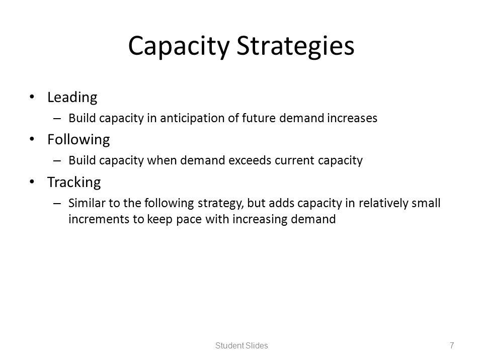 Capacity Strategies Leading – Build capacity in anticipation of future demand increases Following – Build capacity when demand exceeds current capacit