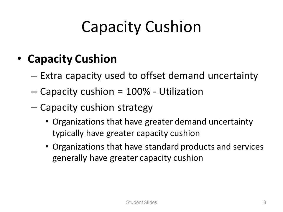 Capacity Cushion – Extra capacity used to offset demand uncertainty – Capacity cushion = 100% - Utilization – Capacity cushion strategy Organizations