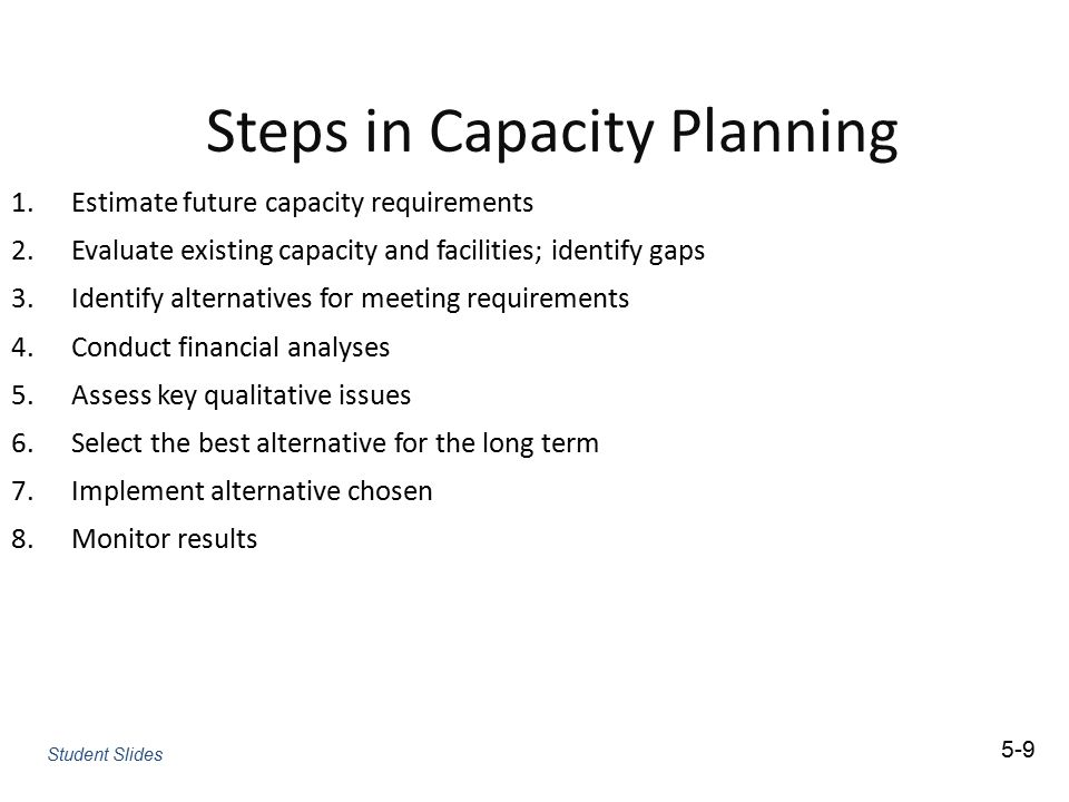 Steps in Capacity Planning 1.Estimate future capacity requirements 2.Evaluate existing capacity and facilities; identify gaps 3.Identify alternatives