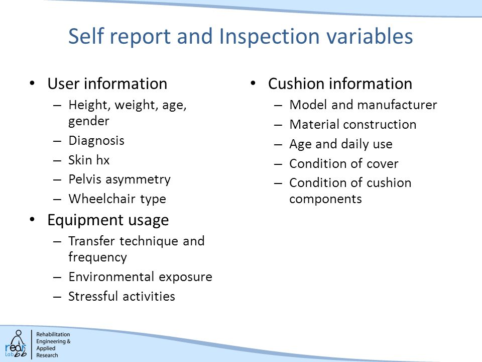 Self report and Inspection variables User information – Height, weight, age, gender – Diagnosis – Skin hx – Pelvis asymmetry – Wheelchair type Equipment usage – Transfer technique and frequency – Environmental exposure – Stressful activities Cushion information – Model and manufacturer – Material construction – Age and daily use – Condition of cover – Condition of cushion components