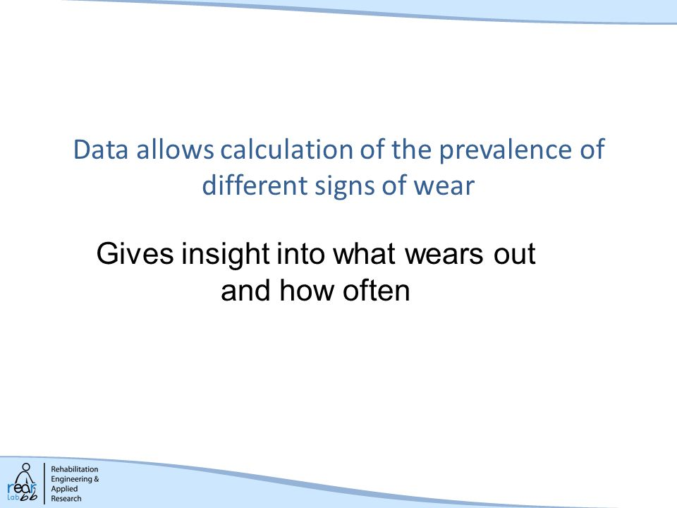 Data allows calculation of the prevalence of different signs of wear Gives insight into what wears out and how often