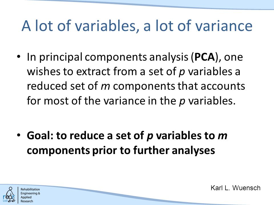 A lot of variables, a lot of variance In principal components analysis (PCA), one wishes to extract from a set of p variables a reduced set of m components that accounts for most of the variance in the p variables.