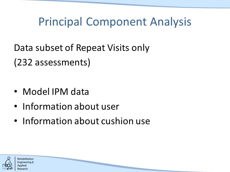 Principal Component Analysis Data subset of Repeat Visits only (232 assessments) Model IPM data Information about user Information about cushion use