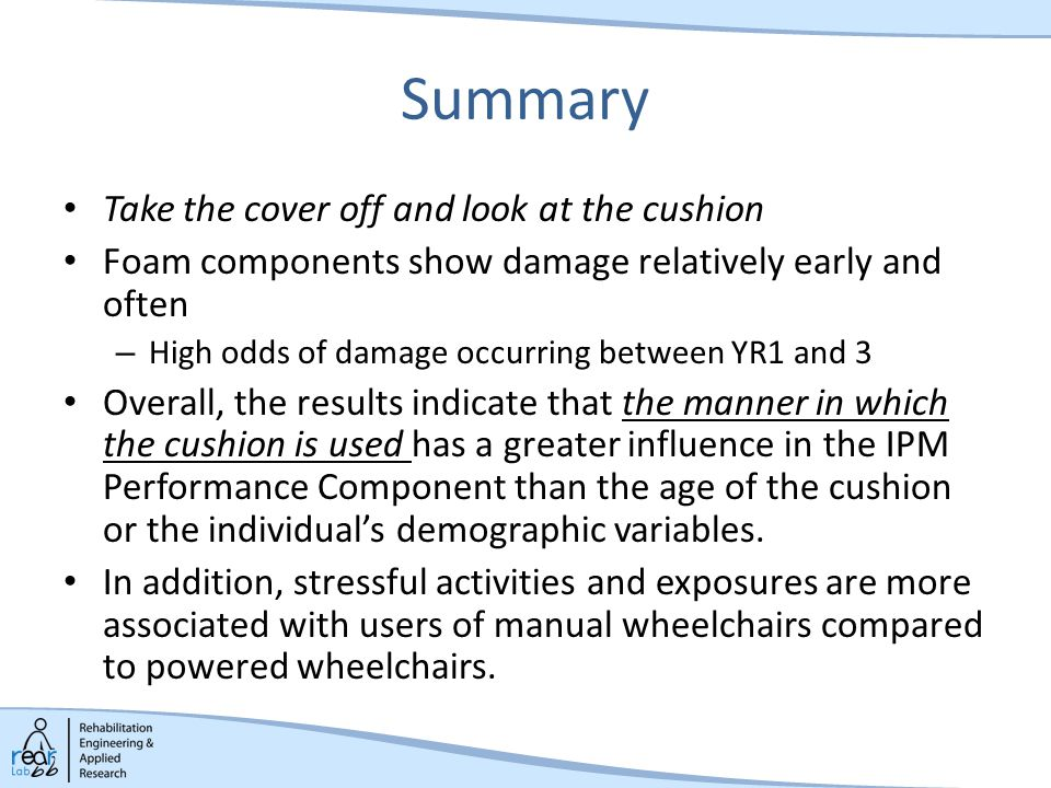 Summary Take the cover off and look at the cushion Foam components show damage relatively early and often – High odds of damage occurring between YR1 and 3 Overall, the results indicate that the manner in which the cushion is used has a greater influence in the IPM Performance Component than the age of the cushion or the individual's demographic variables.