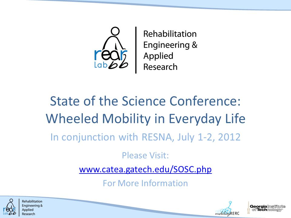 State of the Science Conference: Wheeled Mobility in Everyday Life In conjunction with RESNA, July 1-2, 2012 Please Visit: www.catea.gatech.edu/SOSC.php For More Information