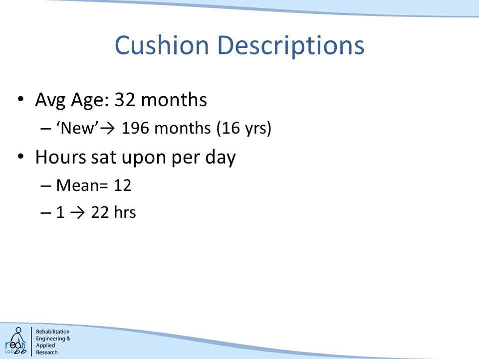 Cushion Descriptions Avg Age: 32 months – 'New'→ 196 months (16 yrs) Hours sat upon per day – Mean= 12 – 1 → 22 hrs