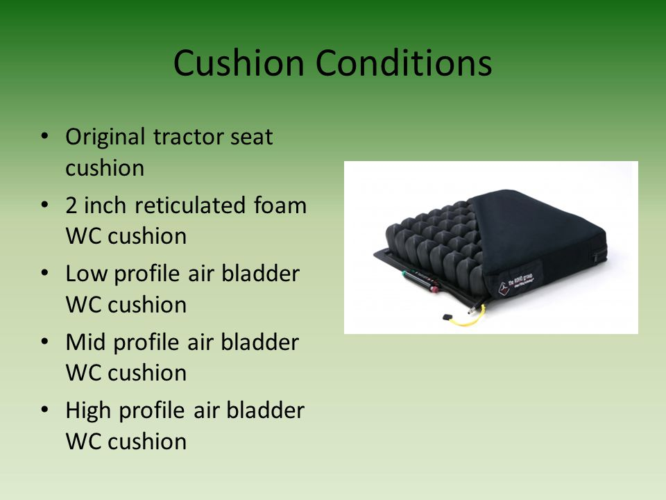 Cushion Conditions Original tractor seat cushion 2 inch reticulated foam WC cushion Low profile air bladder WC cushion Mid profile air bladder WC cush