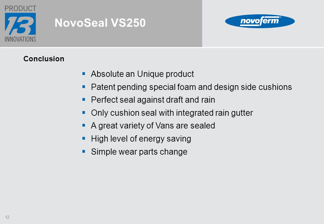 12  Absolute an Unique product  Patent pending special foam and design side cushions  Perfect seal against draft and rain  Only cushion seal with integrated rain gutter  A great variety of Vans are sealed  High level of energy saving  Simple wear parts change NovoSeal VS250 Conclusion
