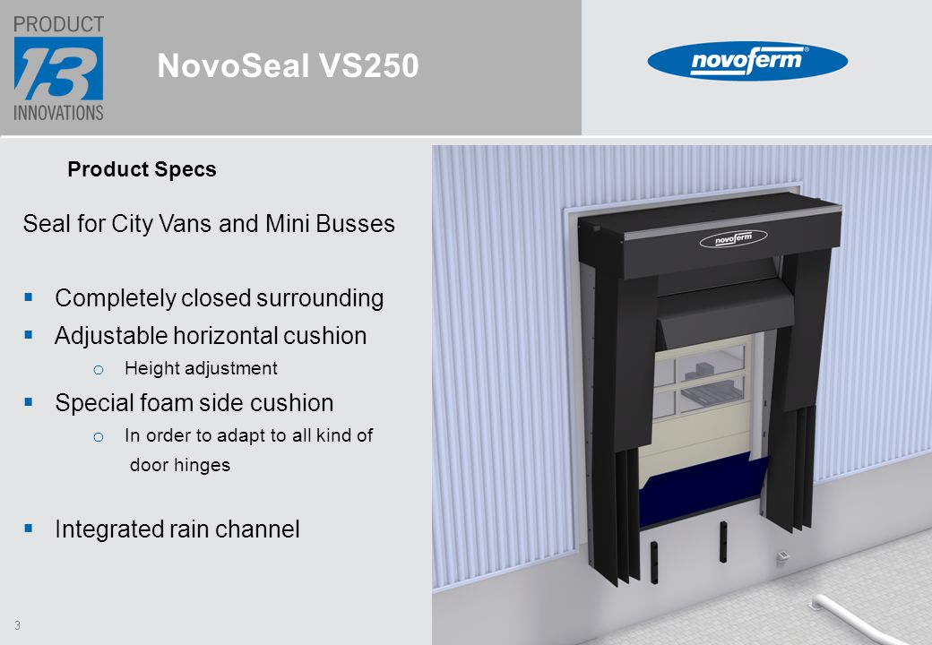 3 NovoSeal VS250 Product Specs Seal for City Vans and Mini Busses  Completely closed surrounding  Adjustable horizontal cushion o Height adjustment  Special foam side cushion o In order to adapt to all kind of door hinges  Integrated rain channel