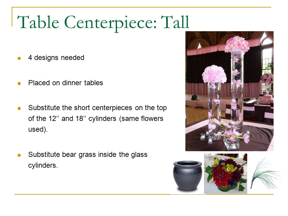 Table Centerpiece: Tall 4 designs needed Placed on dinner tables Substitute the short centerpieces on the top of the 12'' and 18'' cylinders (same flowers used).