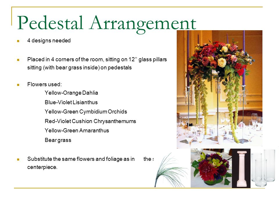 Pedestal Arrangement 4 designs needed Placed in 4 corners of the room, sitting on 12'' glass pillars sitting (with bear grass inside) on pedestals Flowers used: Yellow-Orange Dahlia Blue-Violet Lisianthus Yellow-Green Cymbidium Orchids Red-Violet Cushion Chrysanthemums Yellow-Green Amaranthus Bear grass Substitute the same flowers and foliage as in the small centerpiece.