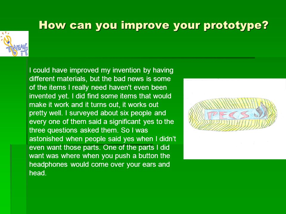 How can you improve your prototype? I could have improved my invention by having different materials, but the bad news is some of the items I really n