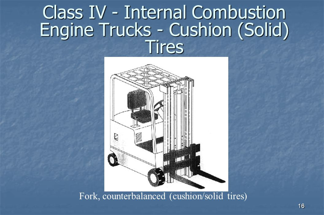 16 Class IV - Internal Combustion Engine Trucks - Cushion (Solid) Tires Fork, counterbalanced (cushion/solid tires)