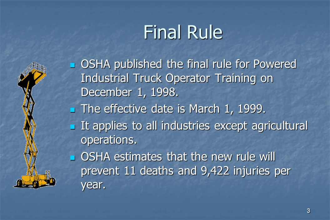 3 Final Rule OSHA published the final rule for Powered Industrial Truck Operator Training on December 1, 1998. OSHA published the final rule for Power