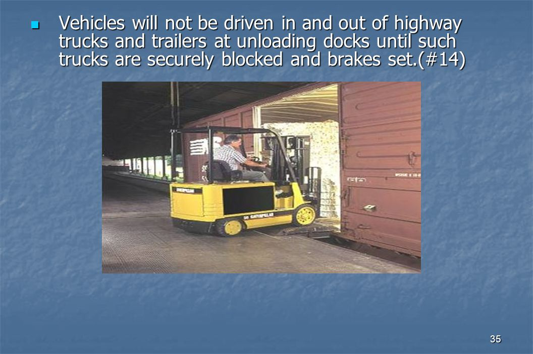 35 Vehicles will not be driven in and out of highway trucks and trailers at unloading docks until such trucks are securely blocked and brakes set.(#14) Vehicles will not be driven in and out of highway trucks and trailers at unloading docks until such trucks are securely blocked and brakes set.(#14)