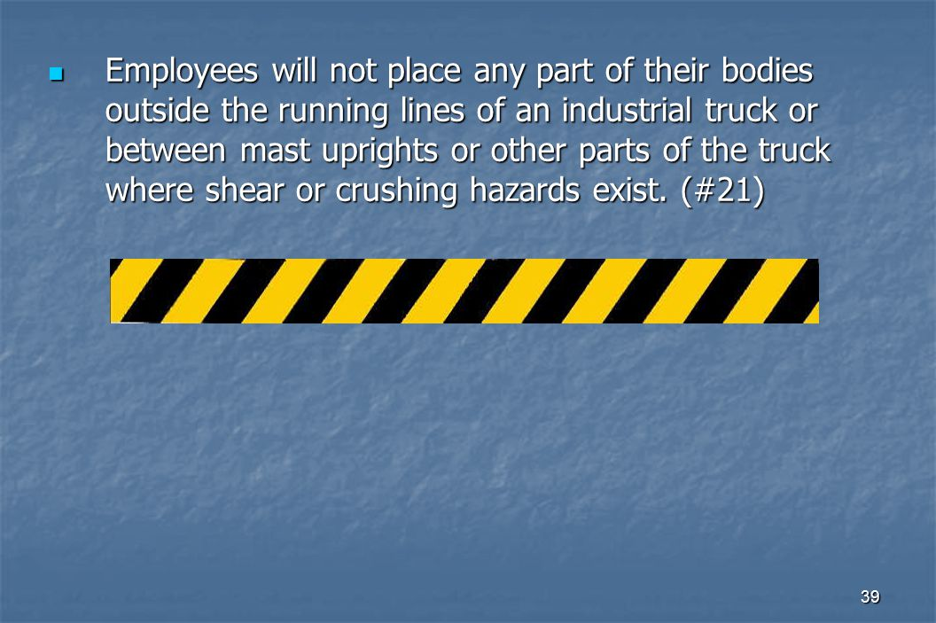 39 Employees will not place any part of their bodies outside the running lines of an industrial truck or between mast uprights or other parts of the truck where shear or crushing hazards exist.