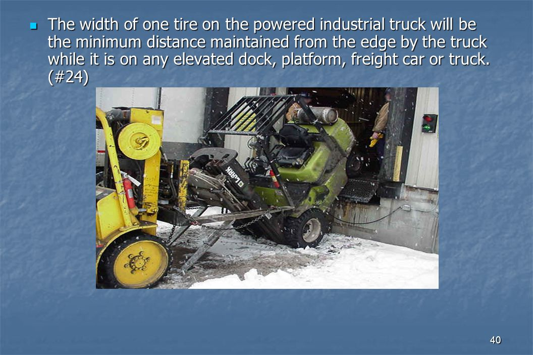 40 The width of one tire on the powered industrial truck will be the minimum distance maintained from the edge by the truck while it is on any elevated dock, platform, freight car or truck.
