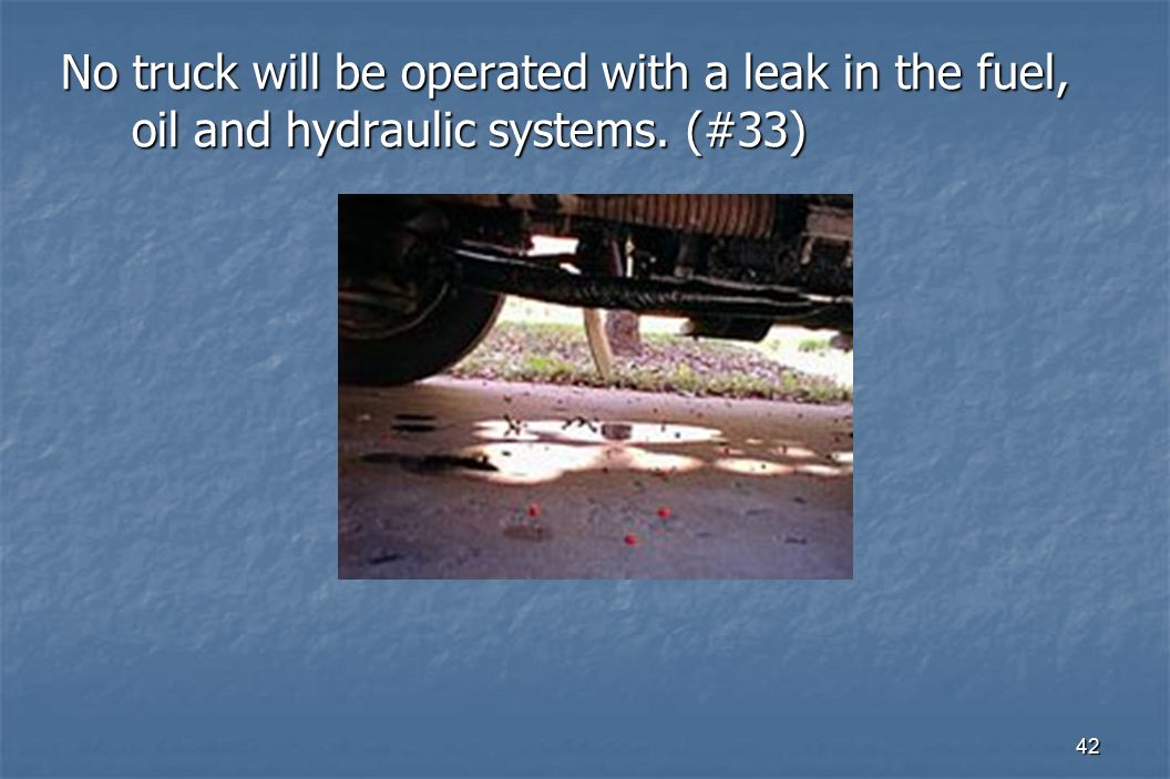 42 No truck will be operated with a leak in the fuel, oil and hydraulic systems. (#33)