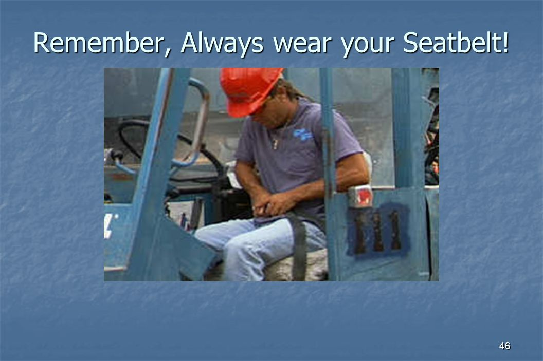 46 Remember, Always wear your Seatbelt!