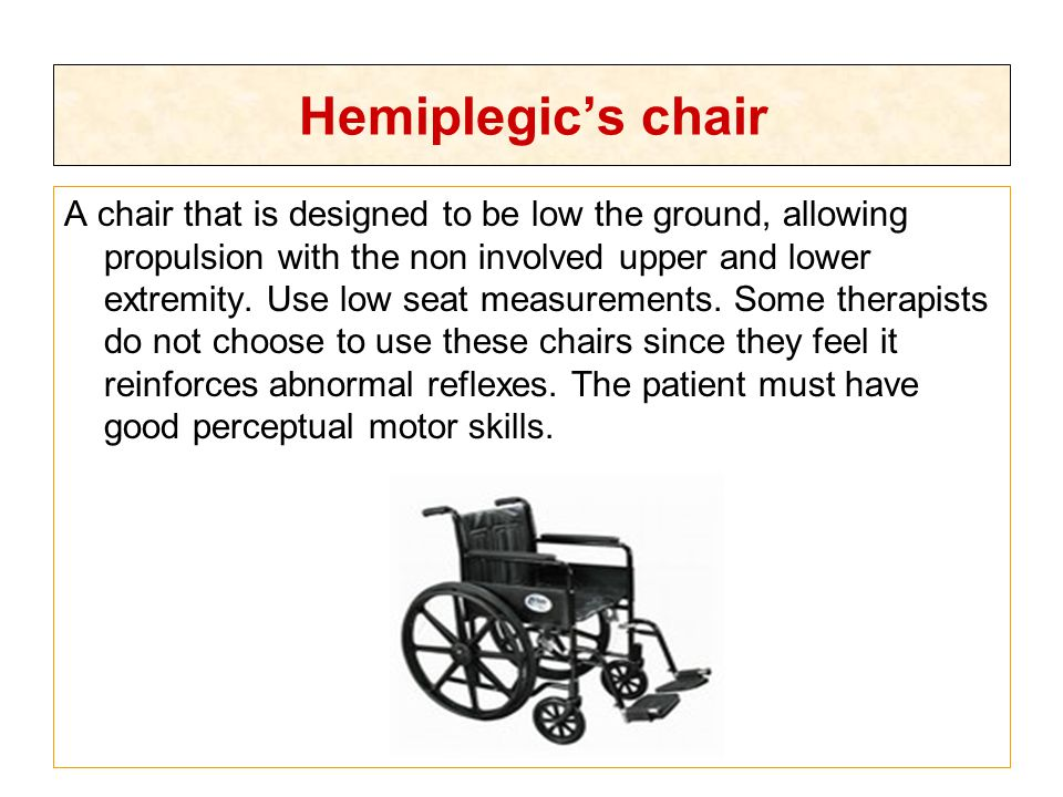 Hemiplegic's chair A chair that is designed to be low the ground, allowing propulsion with the non involved upper and lower extremity. Use low seat me