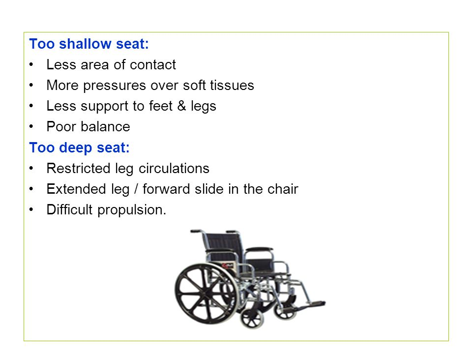 Too shallow seat: Less area of contact More pressures over soft tissues Less support to feet & legs Poor balance Too deep seat: Restricted leg circula