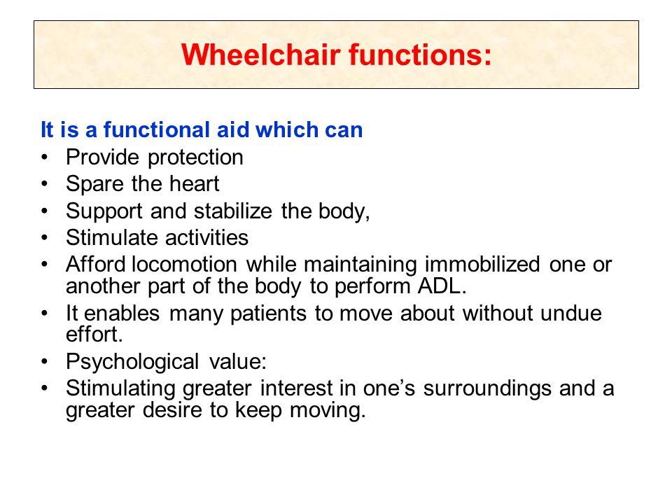 Wheelchair functions: It is a functional aid which can Provide protection Spare the heart Support and stabilize the body, Stimulate activities Afford