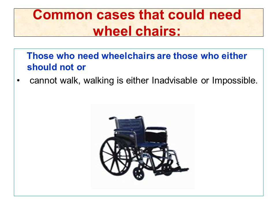 Common cases that could need wheel chairs: Those who need wheelchairs are those who either should not or cannot walk, walking is either Inadvisable or