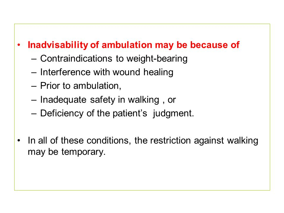Inadvisability of ambulation may be because of –Contraindications to weight-bearing –Interference with wound healing –Prior to ambulation, –Inadequate