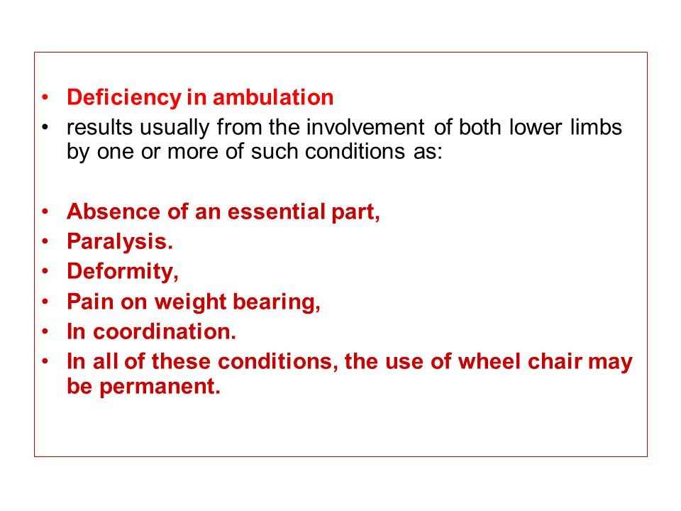 Deficiency in ambulation results usually from the involvement of both lower limbs by one or more of such conditions as: Absence of an essential part,