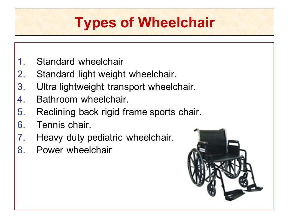 Types of Wheelchair 1.Standard wheelchair 2.Standard light weight wheelchair. 3.Ultra lightweight transport wheelchair. 4.Bathroom wheelchair. 5.Recli