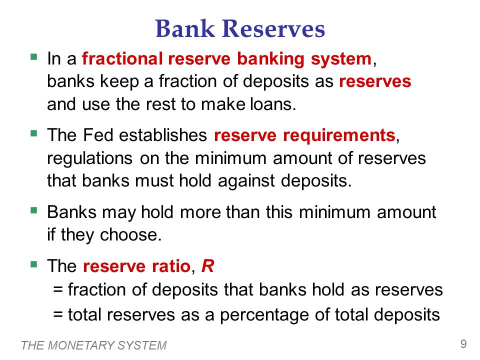 THE MONETARY SYSTEM 9 Bank Reserves  In a fractional reserve banking system, banks keep a fraction of deposits as reserves and use the rest to make l