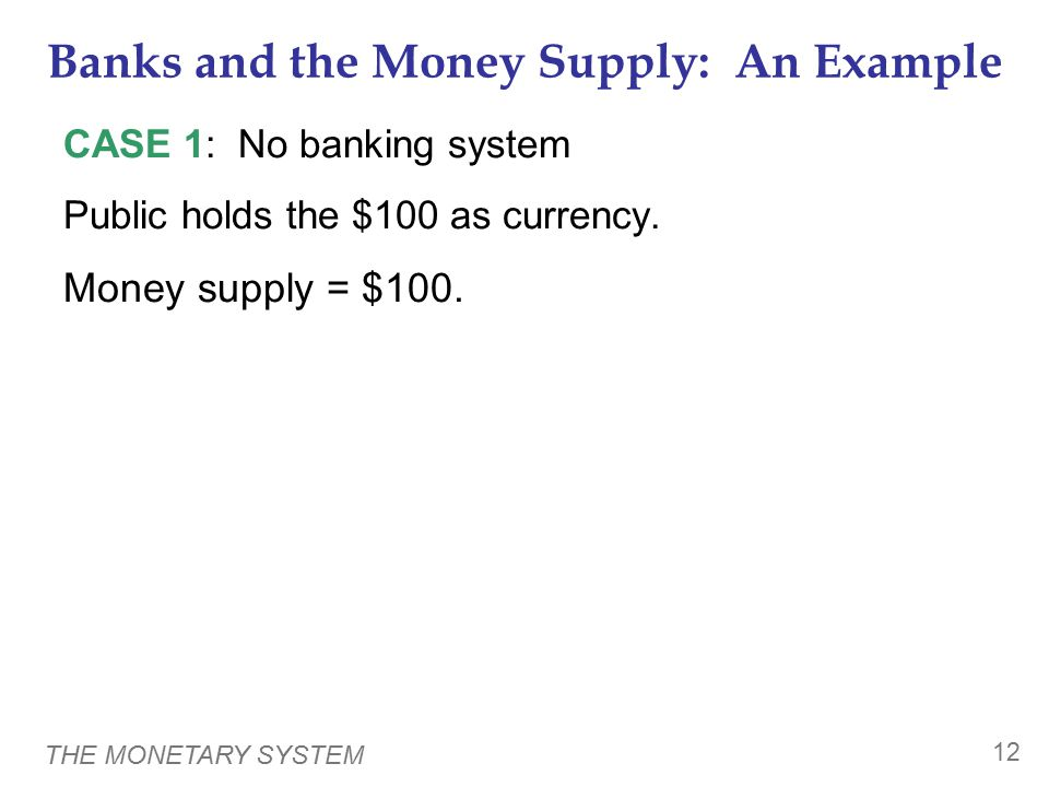 THE MONETARY SYSTEM 12 Banks and the Money Supply: An Example CASE 1: No banking system Public holds the $100 as currency.