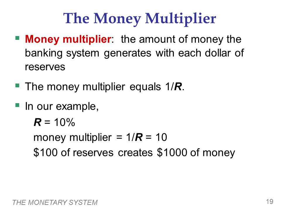 THE MONETARY SYSTEM 19 The Money Multiplier  Money multiplier: the amount of money the banking system generates with each dollar of reserves  The money multiplier equals 1/R.