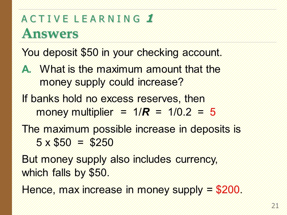 A C T I V E L E A R N I N G 1 Answers 21 If banks hold no excess reserves, then money multiplier = 1/R = 1/0.2 = 5 The maximum possible increase in de